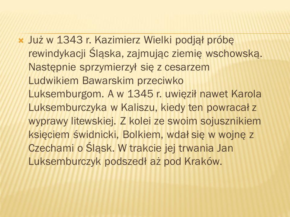 Już w 1343 r. Kazimierz Wielki podjął próbę rewindykacji Śląska, zajmując ziemię wschowską. Następnie sprzymierzył się z cesarzem Ludwikiem Bawarskim