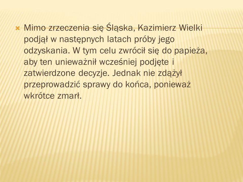 Mimo zrzeczenia się Śląska, Kazimierz Wielki podjął w następnych latach próby jego odzyskania. W tym celu zwrócił się do papieża, aby ten unieważnił w