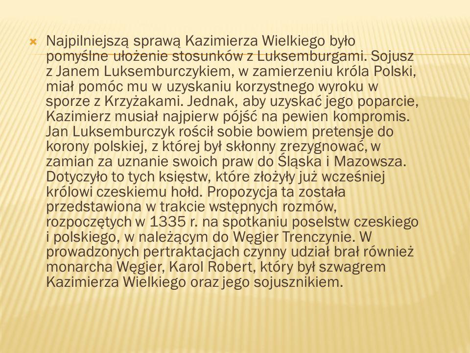 Najpilniejszą sprawą Kazimierza Wielkiego było pomyślne ułożenie stosunków z Luksemburgami. Sojusz z Janem Luksemburczykiem, w zamierzeniu króla Polsk