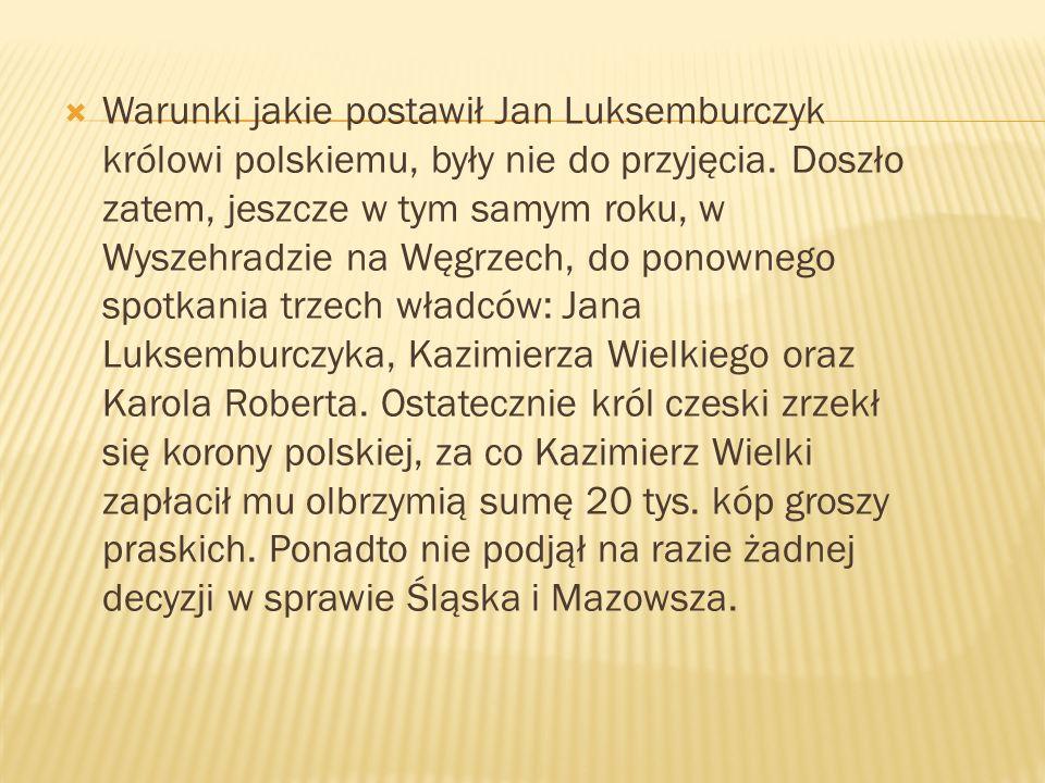 Warunki jakie postawił Jan Luksemburczyk królowi polskiemu, były nie do przyjęcia. Doszło zatem, jeszcze w tym samym roku, w Wyszehradzie na Węgrzech,