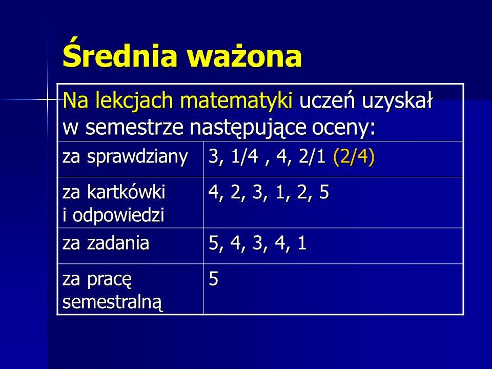 Obliczamy średnią arytmetyczną z ocen każdego obszaru i mnożymy przez WAGĘ za sprawdziany (3+4+4+1)/4(3+4+4+4)/4 * 0,6 za kartkówki i odpowiedzi (4+2+3+1+2+5)/6 * 0,2 za zadania (5+4+3+4+1)/5 * 0,1 za pracę semestralną 5 * 0,1