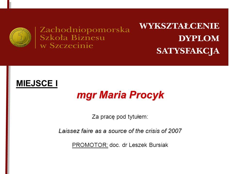 MIEJSCE I mgr Maria Procyk Za pracę pod tytułem: Laissez faire as a source of the crisis of 2007 PROMOTOR: doc. dr Leszek Bursiak