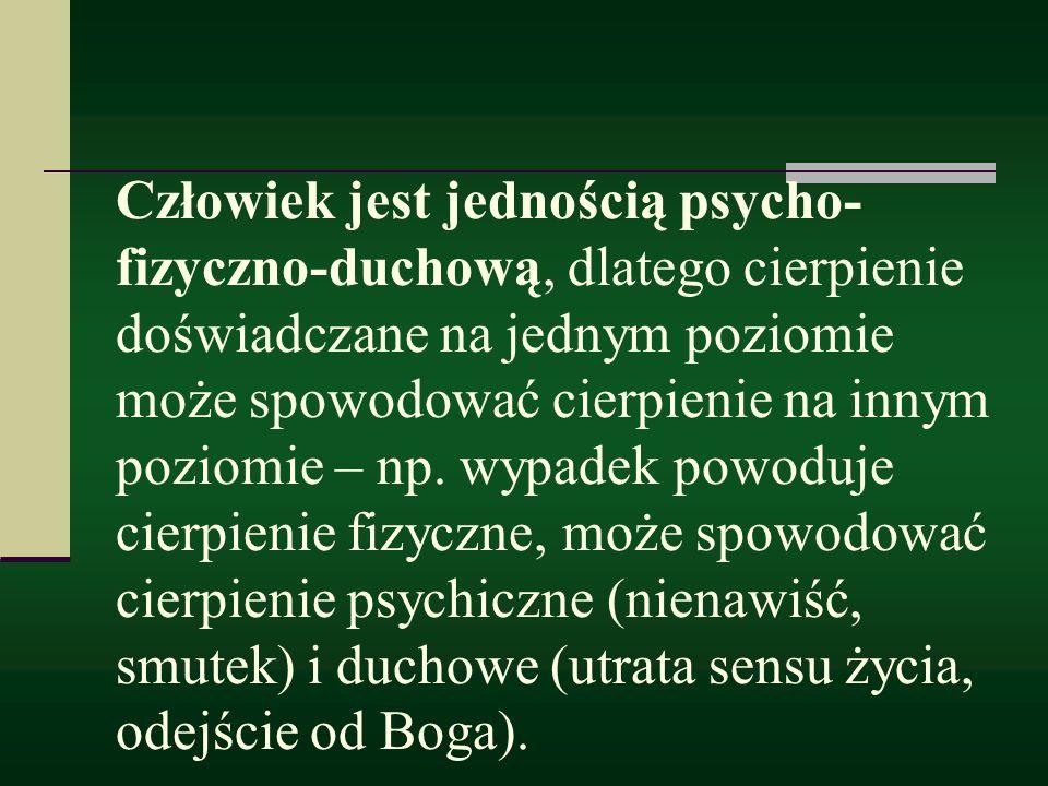 Człowiek jest jednością psycho- fizyczno-duchową, dlatego cierpienie doświadczane na jednym poziomie może spowodować cierpienie na innym poziomie – np