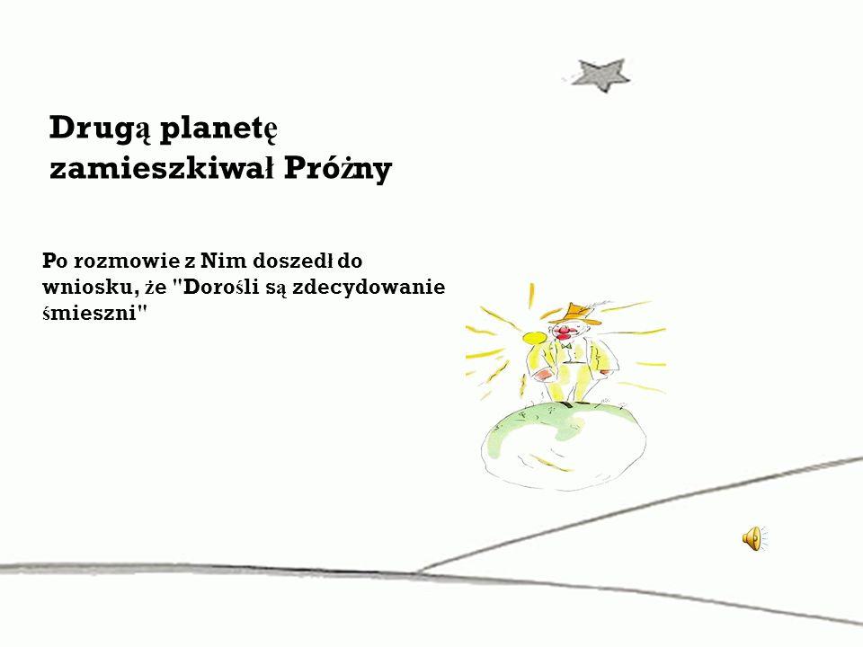 Drug ą planet ę zamieszkiwa ł Pró ż ny Po rozmowie z Nim doszed ł do wniosku, ż e