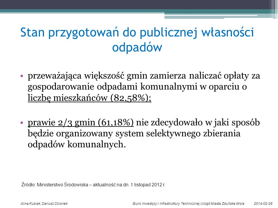2014-02-26Alina Kubiak, Dariusz Dzionek Biuro Inwestycji i Infrastruktury Technicznej Urząd Miasta Zduńska Wola Stan przygotowań do publicznej własności odpadów przeważająca większość gmin zamierza naliczać opłaty za gospodarowanie odpadami komunalnymi w oparciu o liczbę mieszkańców (82,58%); prawie 2/3 gmin (61,18%) nie zdecydowało w jaki sposób będzie organizowany system selektywnego zbierania odpadów komunalnych.