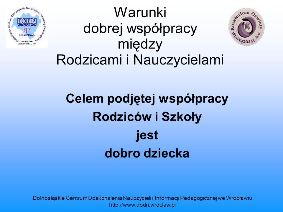 Dolnośląskie Centrum Doskonalenia Nauczycieli i Informacji Pedagogicznej we Wrocławiu http://www.dodn.wroclaw.pl Warunki dobrej współpracy między Rodzicami i Nauczycielami Współpraca nie polega na wymianie usług, ale na świadomym działaniu nakierowanym na osiągnięcie celu jakim jest dobro dziecka