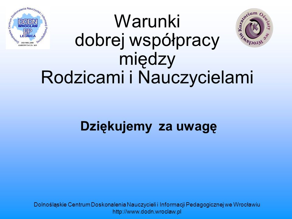 Dolnośląskie Centrum Doskonalenia Nauczycieli i Informacji Pedagogicznej we Wrocławiu http://www.dodn.wroclaw.pl Warunki dobrej współpracy między Rodzicami i Nauczycielami Dziękujemy za uwagę