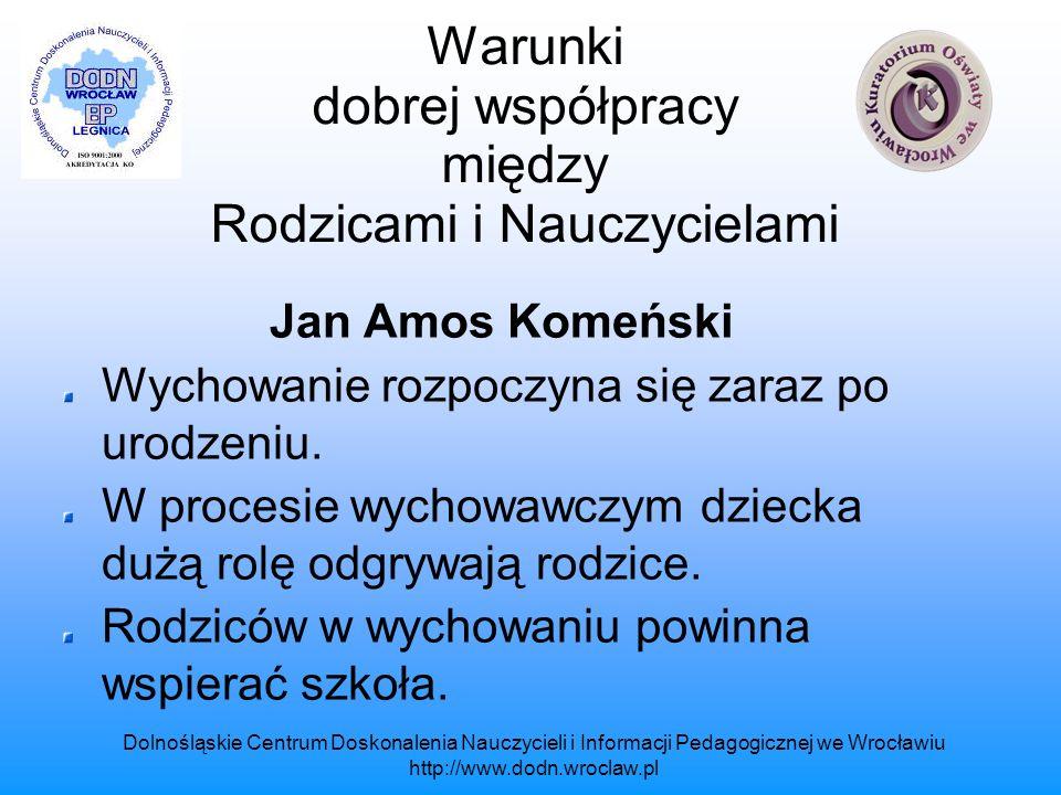 Dolnośląskie Centrum Doskonalenia Nauczycieli i Informacji Pedagogicznej we Wrocławiu http://www.dodn.wroclaw.pl Warunki dobrej współpracy między Rodzicami i Nauczycielami Jan Henryk Pestalozzi Rodzice są najważniejszymi nauczycielami i opiekunami dziecka.