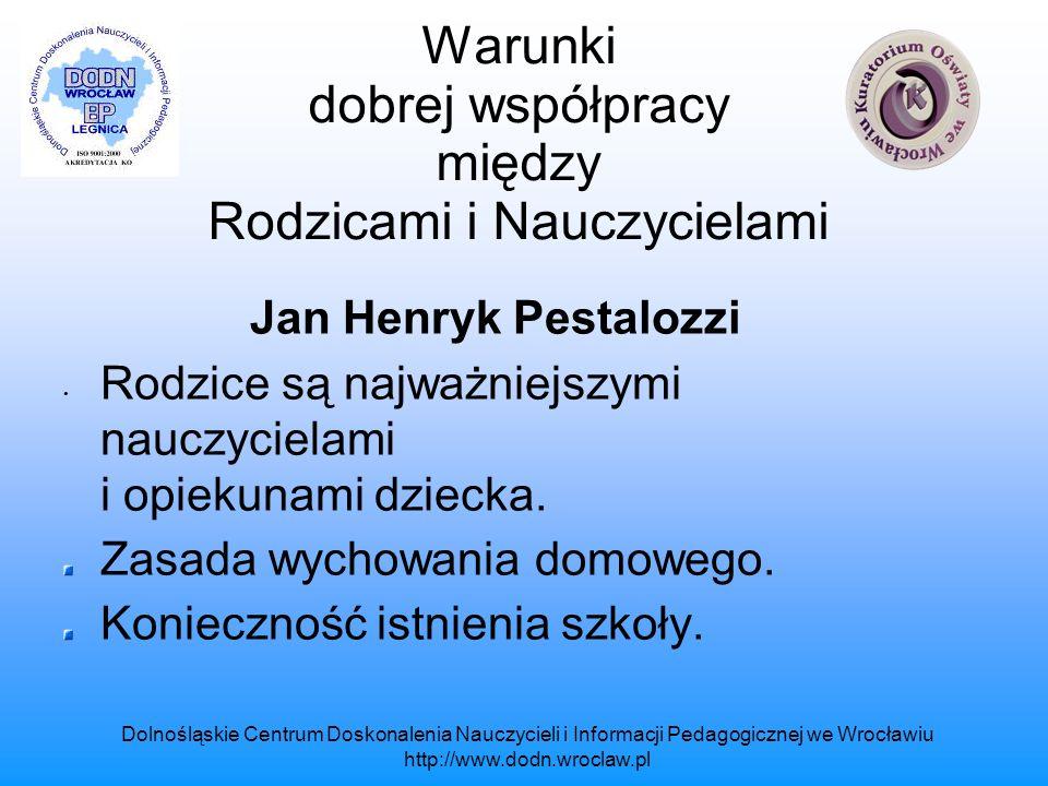 Dolnośląskie Centrum Doskonalenia Nauczycieli i Informacji Pedagogicznej we Wrocławiu http://www.dodn.wroclaw.pl Warunki dobrej współpracy między Rodzicami i Nauczycielami Współcześnie pedagodzy i psycholodzy zwracają uwagę na to, że: Środowisko rodzinne, w którym przebiegają zamierzone i niezamierzone procesy oddziaływań wychowawczych, jest najważniejsze.