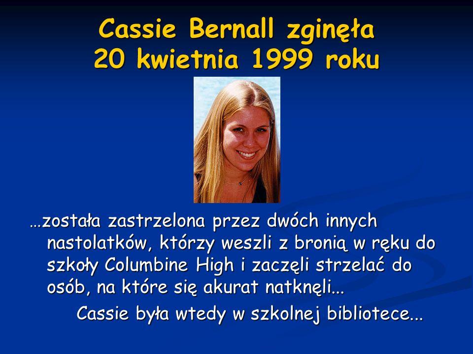 Cassie Bernall zginęła 20 kwietnia 1999 roku …została zastrzelona przez dwóch innych nastolatków, którzy weszli z bronią w ręku do szkoły Columbine Hi