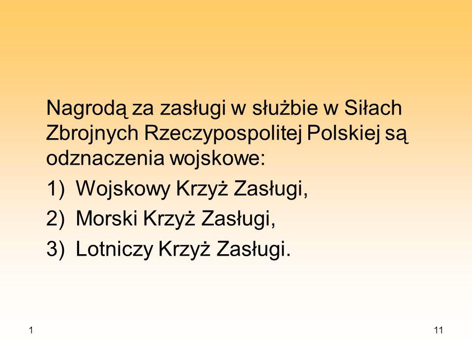 111 Nagrodą za zasługi w służbie w Siłach Zbrojnych Rzeczypospolitej Polskiej są odznaczenia wojskowe: 1)Wojskowy Krzyż Zasługi, 2)Morski Krzyż Zasług