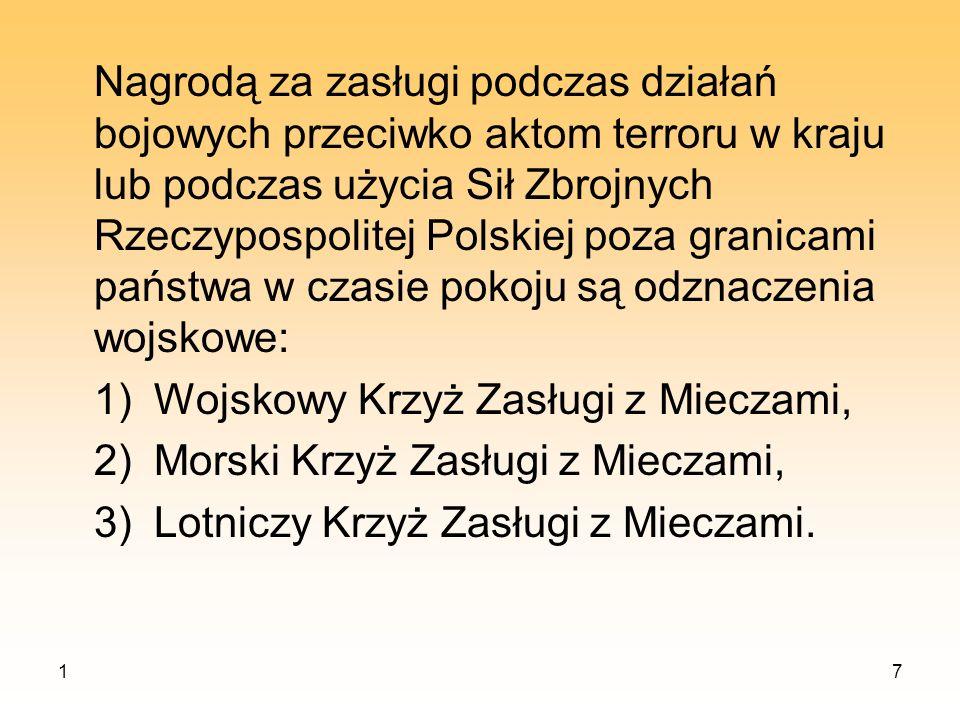 Wojskowy Krzyż Zasługi z Mieczami może być nadany żołnierzowi Wojsk Lądowych, a wyjątkowo żołnierzowi innego rodzaju Sił Zbrojnych Rzeczypospolitej Polskiej, za sumienną służbę w czasie działań bojowych przeciwko aktom terroru w kraju lub podczas użycia Sił Zbrojnych poza granicami państwa w czasie pokoju w warunkach szczególnie niebezpiecznych, niebezpośrednio w styczności z przeciwnikiem.