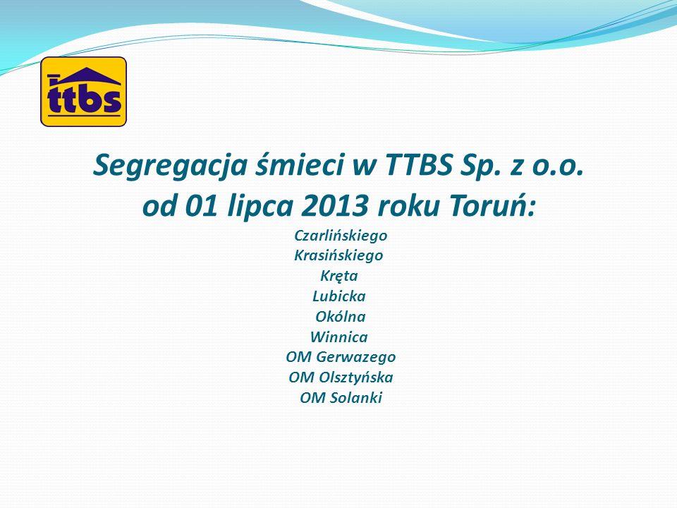 Segregacja śmieci w TTBS Sp. z o.o. od 01 lipca 2013 roku Toruń: Czarlińskiego Krasińskiego Kręta Lubicka Okólna Winnica OM Gerwazego OM Olsztyńska OM
