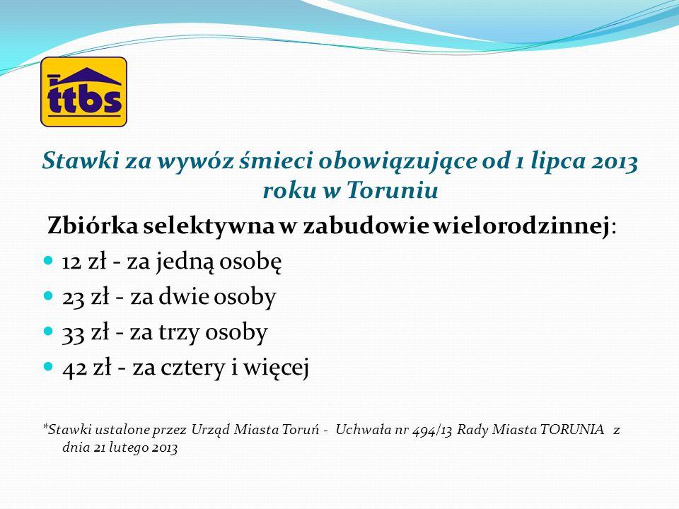 Stawki za wywóz śmieci obowiązujące od 1 lipca 2013 roku w Toruniu Zbiórka selektywna w zabudowie wielorodzinnej: 12 zł - za jedną osobę 23 zł - za dw