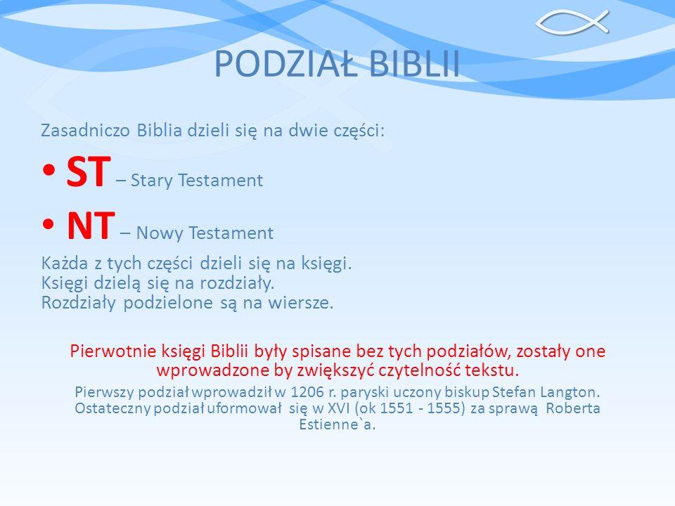 PODZIAŁ BIBLII Zasadniczo Biblia dzieli się na dwie części: ST – Stary Testament NT – Nowy Testament Każda z tych części dzieli się na księgi. Księgi
