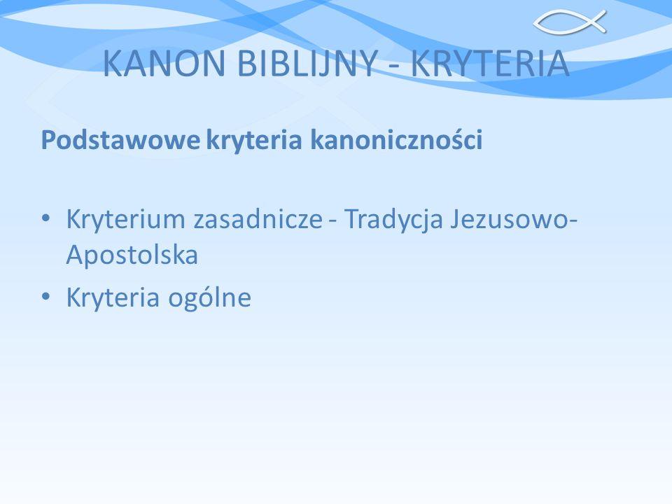 KANON BIBLIJNY - KRYTERIA Podstawowe kryteria kanoniczności Kryterium zasadnicze - Tradycja Jezusowo- Apostolska Kryteria ogólne