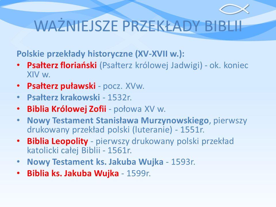 WAŻNIEJSZE PRZEKŁADY BIBLII Polskie przekłady historyczne (XV-XVII w.): Psałterz floriański (Psałterz królowej Jadwigi) - ok. koniec XIV w. Psałterz p