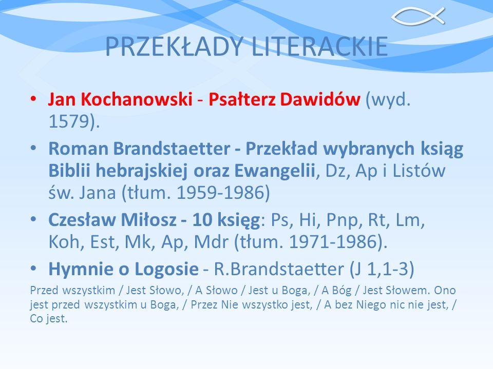 PRZEKŁADY LITERACKIE Jan Kochanowski - Psałterz Dawidów (wyd. 1579). Roman Brandstaetter - Przekład wybranych ksiąg Biblii hebrajskiej oraz Ewangelii,