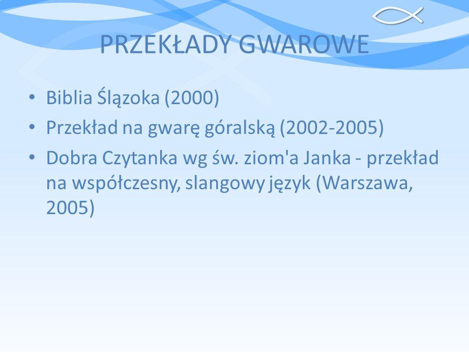 PRZEKŁADY GWAROWE Biblia Ślązoka (2000) Przekład na gwarę góralską (2002-2005) Dobra Czytanka wg św. ziom'a Janka - przekład na współczesny, slangowy