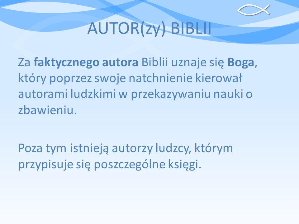 AUTOR(zy) BIBLII Za faktycznego autora Biblii uznaje się Boga, który poprzez swoje natchnienie kierował autorami ludzkimi w przekazywaniu nauki o zbaw