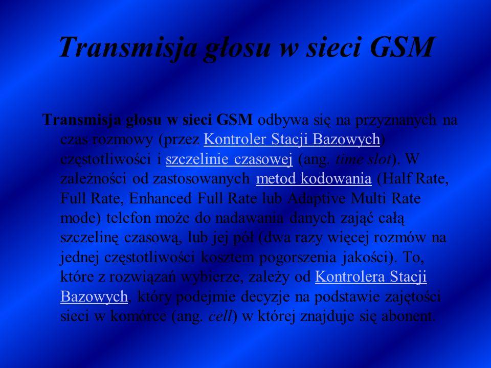 Transmisja głosu w sieci GSM Transmisja głosu w sieci GSM odbywa się na przyznanych na czas rozmowy (przez Kontroler Stacji Bazowych) częstotliwości i