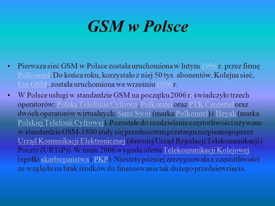 GSM w Polsce Pierwsza sieć GSM w Polsce została uruchomiona w lutym 1996 r. przez firmę Polkomtel. Do końca roku, korzystało z niej 50 tys. abonentów.