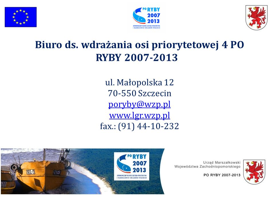 Biuro ds. wdrażania osi priorytetowej 4 PO RYBY 2007-2013 ul. Małopolska 12 70-550 Szczecin poryby@wzp.pl www.lgr.wzp.pl fax.: (91) 44-10-232
