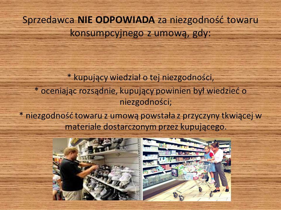 Sprzedawca NIE ODPOWIADA za niezgodność towaru konsumpcyjnego z umową, gdy: * kupujący wiedział o tej niezgodności, * oceniając rozsądnie, kupujący powinien był wiedzieć o niezgodności; * niezgodność towaru z umową powstała z przyczyny tkwiącej w materiale dostarczonym przez kupującego.