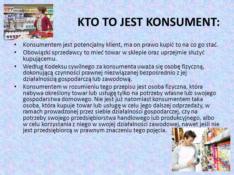 KTO TO JEST KONSUMENT: Konsumentem jest potencjalny klient, ma on prawo kupić to na co go stać. Obowiązki sprzedawcy to mieć towar w sklepie oraz uprz