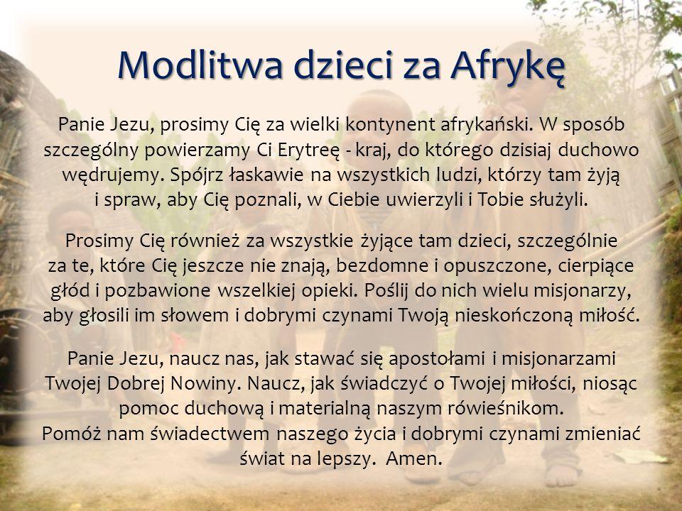 Modlitwa dzieci za Afrykę Panie Jezu, prosimy Cię za wielki kontynent afrykański. W sposób szczególny powierzamy Ci Erytreę - kraj, do którego dzisiaj
