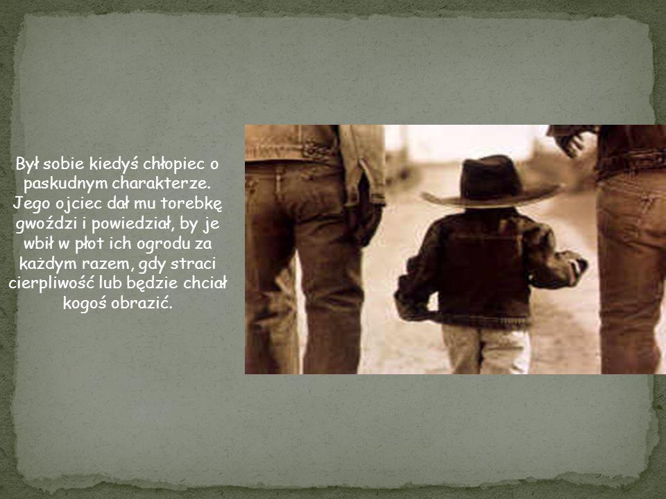 Był sobie kiedyś chłopiec o paskudnym charakterze. Jego ojciec dał mu torebkę gwoździ i powiedział, by je wbił w płot ich ogrodu za każdym razem, gdy