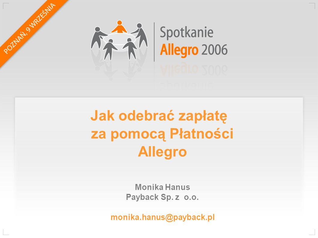 Monika Hanus Payback Sp. z o.o. monika.hanus@payback.pl Jak odebrać zapłatę za pomocą Płatności Allegro