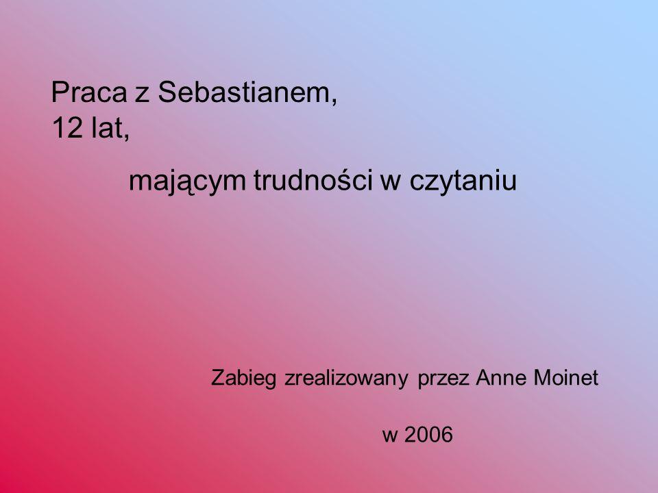 Praca z Sebastianem, 12 lat, mającym trudności w czytaniu Zabieg zrealizowany przez Anne Moinet w 2006