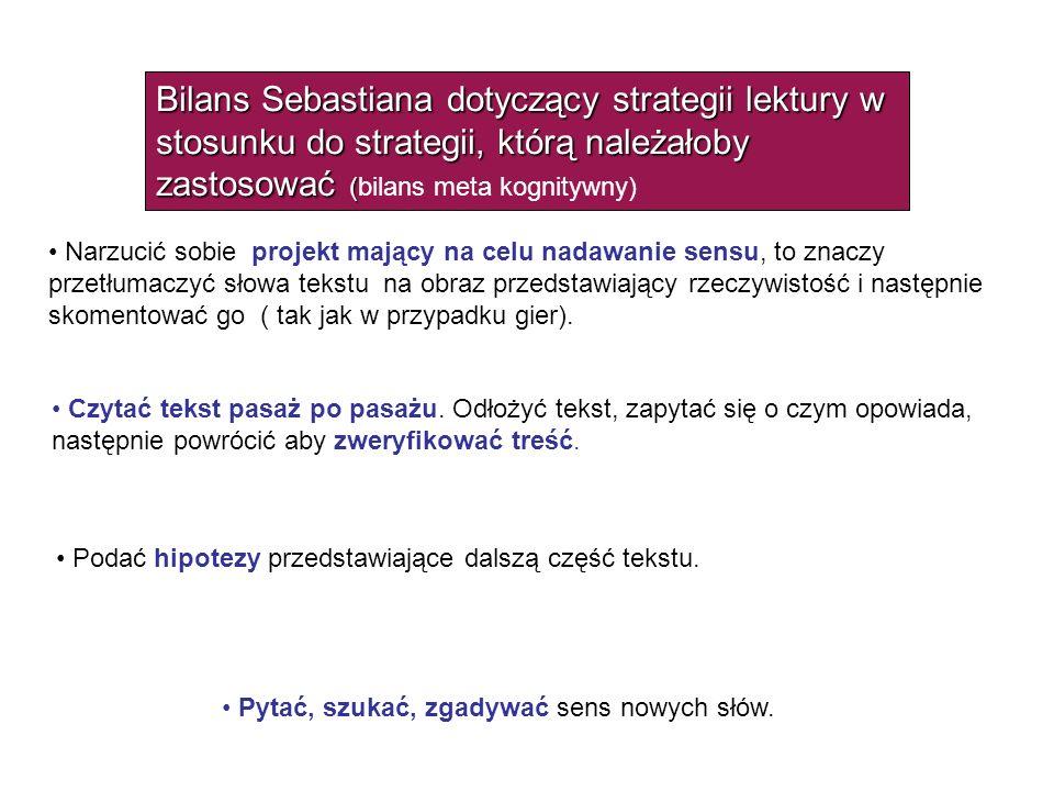 Bilans Sebastiana dotyczący strategii lektury w stosunku do strategii, którą należałoby zastosować ( Bilans Sebastiana dotyczący strategii lektury w stosunku do strategii, którą należałoby zastosować (bilans meta kognitywny) Narzucić sobie projekt mający na celu nadawanie sensu, to znaczy przetłumaczyć słowa tekstu na obraz przedstawiający rzeczywistość i następnie skomentować go ( tak jak w przypadku gier).