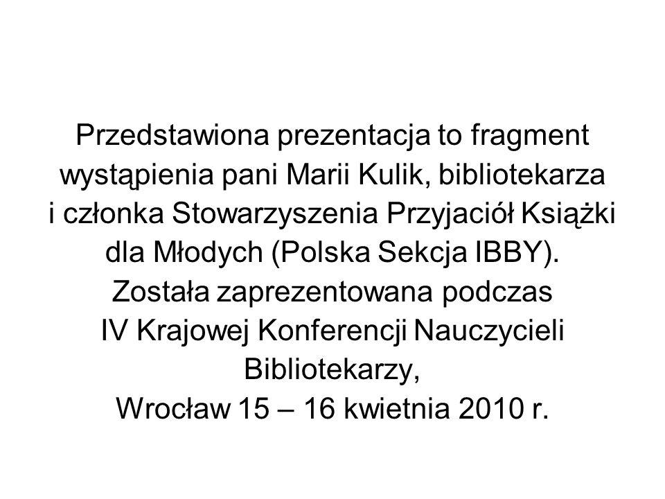 Przedstawiona prezentacja to fragment wystąpienia pani Marii Kulik, bibliotekarza i członka Stowarzyszenia Przyjaciół Książki dla Młodych (Polska Sekc