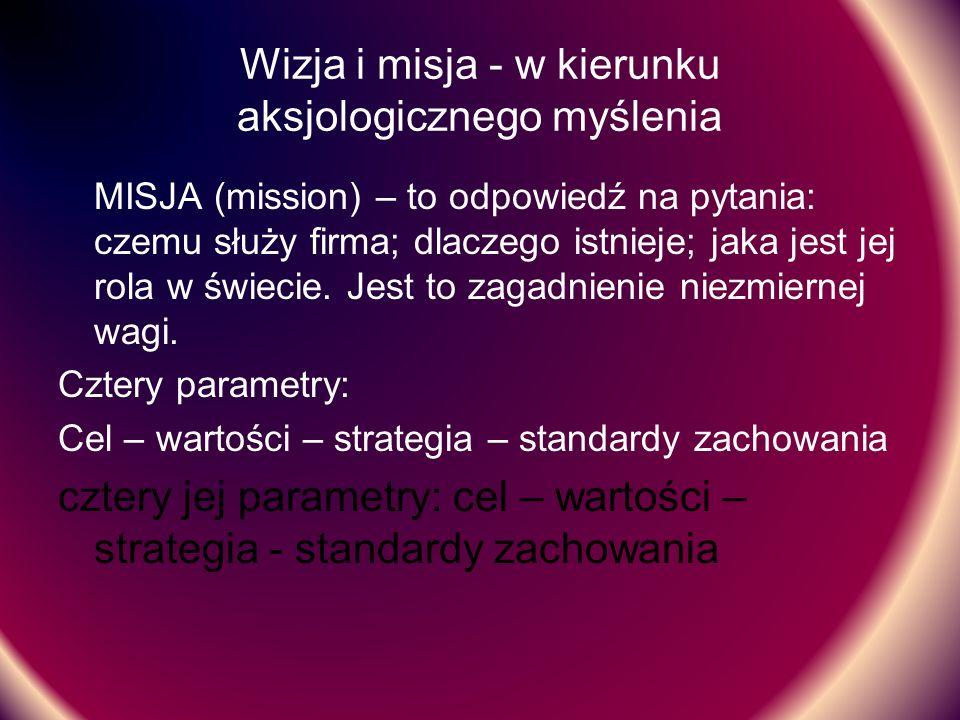 Wizja i misja - w kierunku aksjologicznego myślenia MISJA (mission) – to odpowiedź na pytania: czemu służy firma; dlaczego istnieje; jaka jest jej rol
