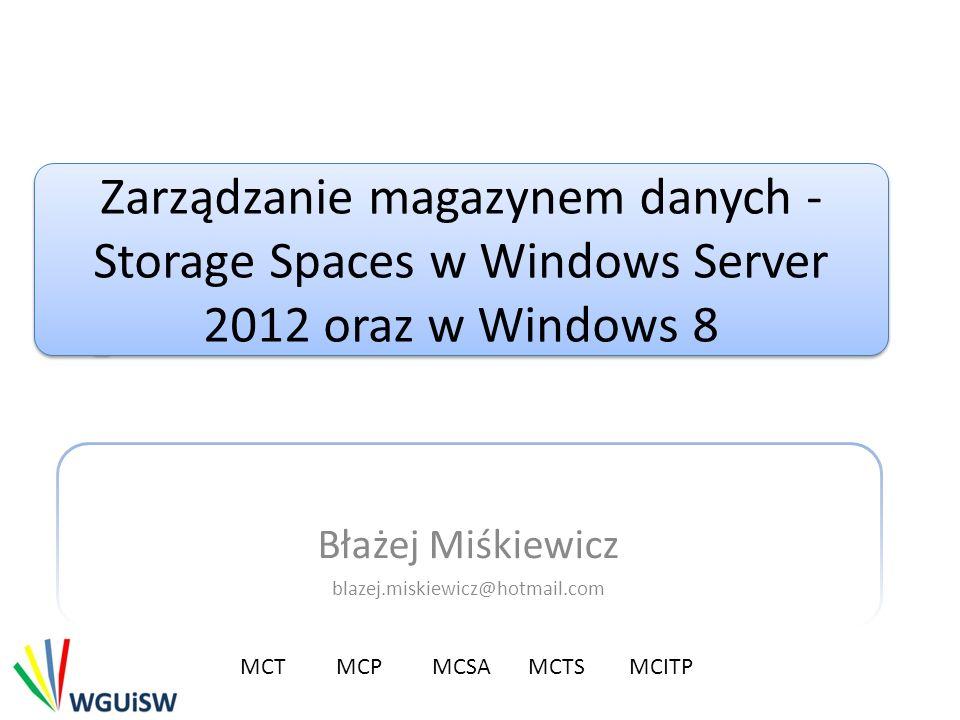 Zarządzanie magazynem danych - Storage Spaces w Windows Server 2012 oraz w Windows 8 Błażej Miśkiewicz blazej.miskiewicz@hotmail.com MCTMCP MCSA MCTS MCITP