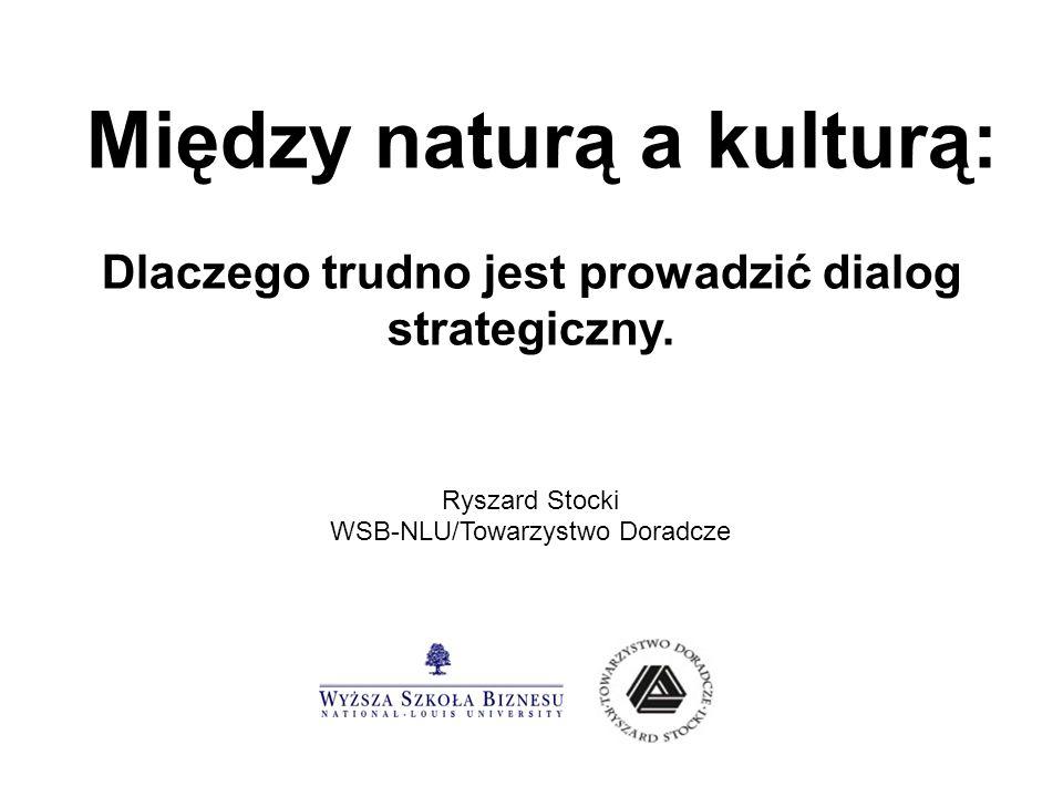 Między naturą a kulturą: Dlaczego trudno jest prowadzić dialog strategiczny. Ryszard Stocki WSB-NLU/Towarzystwo Doradcze