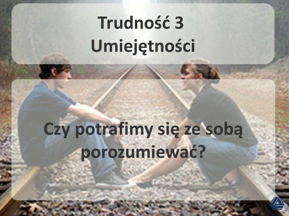 Trudność 3 Umiejętności Czy potrafimy się ze sobą porozumiewać?