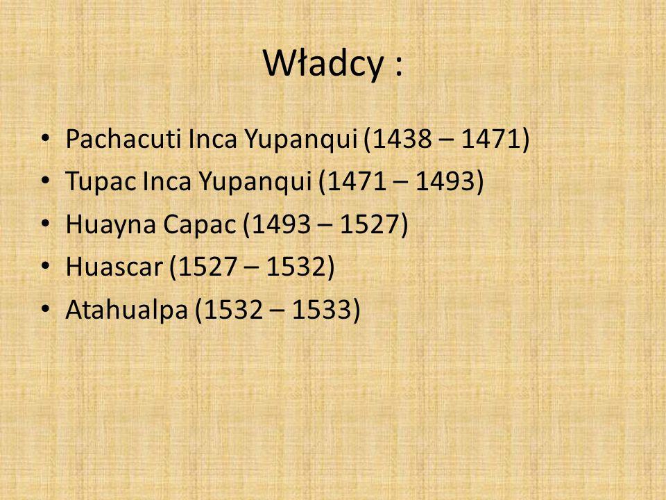 Władcy : Pachacuti Inca Yupanqui (1438 – 1471) Tupac Inca Yupanqui (1471 – 1493) Huayna Capac (1493 – 1527) Huascar (1527 – 1532) Atahualpa (1532 – 15