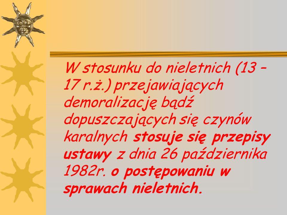 W stosunku do nieletnich (13 – 17 r.ż.) przejawiających demoralizację bądź dopuszczających się czynów karalnych stosuje się przepisy ustawy z dnia 26 października 1982r.