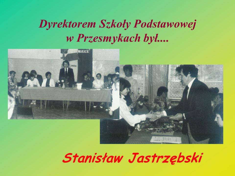 Dyrektorem Szkoły Podstawowej w Przesmykach był.... Stanisław Jastrzębski
