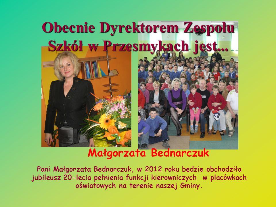 Obecnie Dyrektorem Zespołu Szkół w Przesmykach jest... Małgorzata Bednarczuk Pani Małgorzata Bednarczuk, w 2012 roku będzie obchodziła jubileusz 20-le
