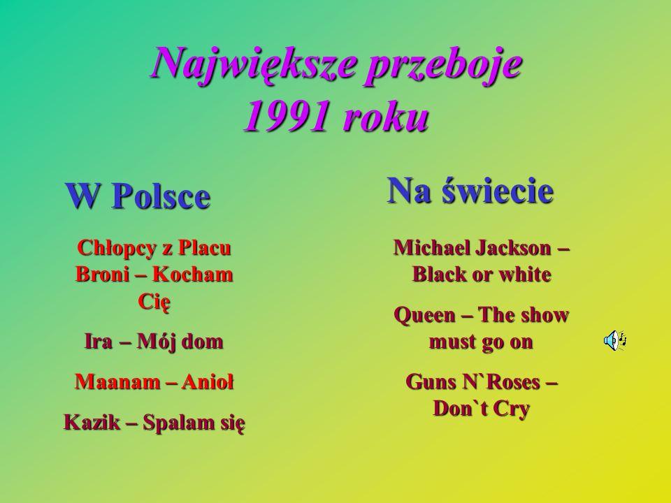 Największe przeboje 1991 roku W Polsce Na świecie Chłopcy z Placu Broni – Kocham Cię Ira – Mój dom Maanam – Anioł Kazik – Spalam się Michael Jackson –
