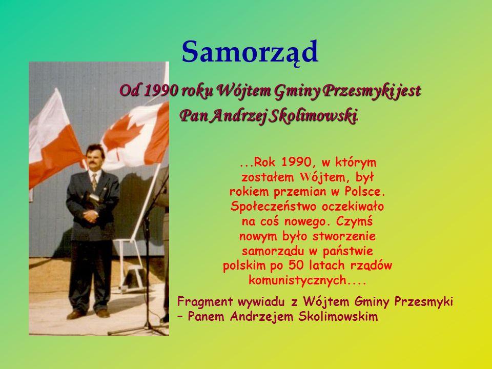 Samorząd Od 1990 roku Wójtem Gminy Przesmyki jest Pan Andrzej Skolimowski Pan Andrzej Skolimowski....Rok 1990, w którym zostałem W ójtem, był rokiem p