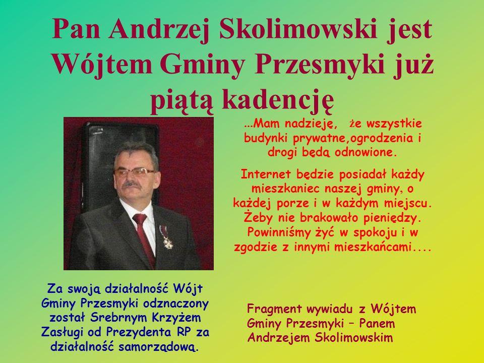 Pan Andrzej Skolimowski jest Wójtem Gminy Przesmyki już piątą kadencję... Mam nadzieję, ż e wszystkie budynki prywatne,ogrodzenia i drogi będą odnowio