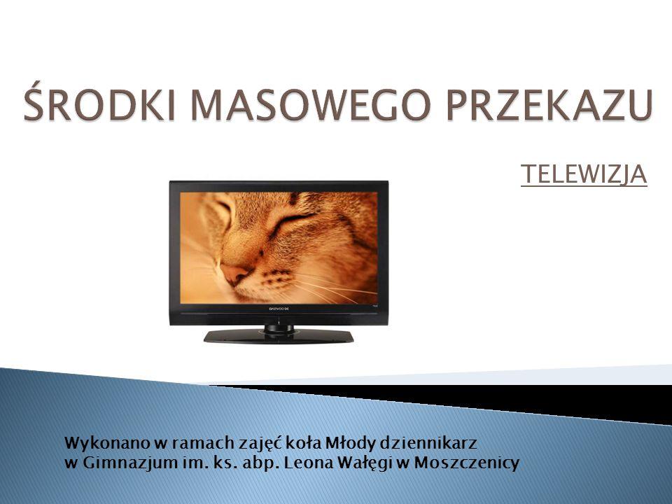 TELEWIZJA Wykonano w ramach zajęć koła Młody dziennikarz w Gimnazjum im. ks. abp. Leona Wałęgi w Moszczenicy