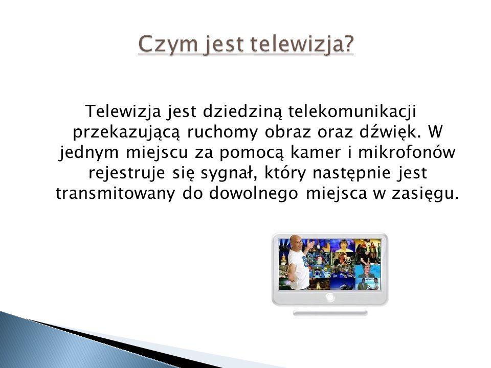 Telewizja jest dziedziną telekomunikacji przekazującą ruchomy obraz oraz dźwięk. W jednym miejscu za pomocą kamer i mikrofonów rejestruje się sygnał,