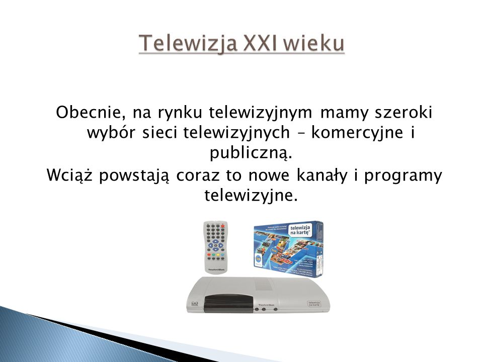 Obecnie, na rynku telewizyjnym mamy szeroki wybór sieci telewizyjnych – komercyjne i publiczną. Wciąż powstają coraz to nowe kanały i programy telewiz