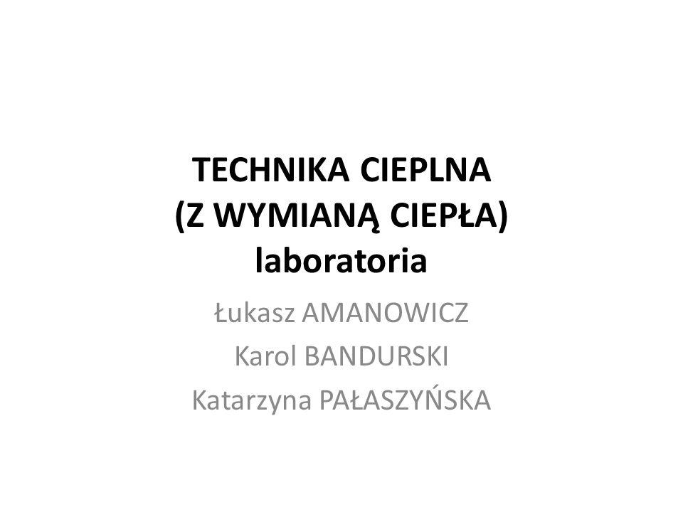 TECHNIKA CIEPLNA (Z WYMIANĄ CIEPŁA) laboratoria Łukasz AMANOWICZ Karol BANDURSKI Katarzyna PAŁASZYŃSKA